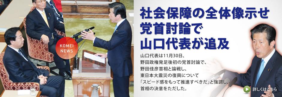 山口代表は11月30日、野田政権発足後初の党首討論で、野田佳彦首相と論戦し、東日本大震災の復興について「スピード感をもって推進すべきだ」と強調し、首相の決意をただした。