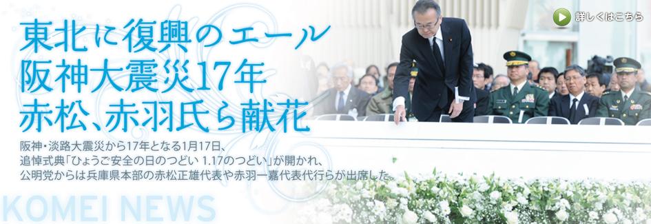 阪神・淡路大震災から17年となる1月17日、追悼式典「ひょうご安全の日のつどい 1.17のつどい」が開かれ、公明党からは兵庫県本部の赤松正雄代表や赤羽一嘉代表代行らが出席した。