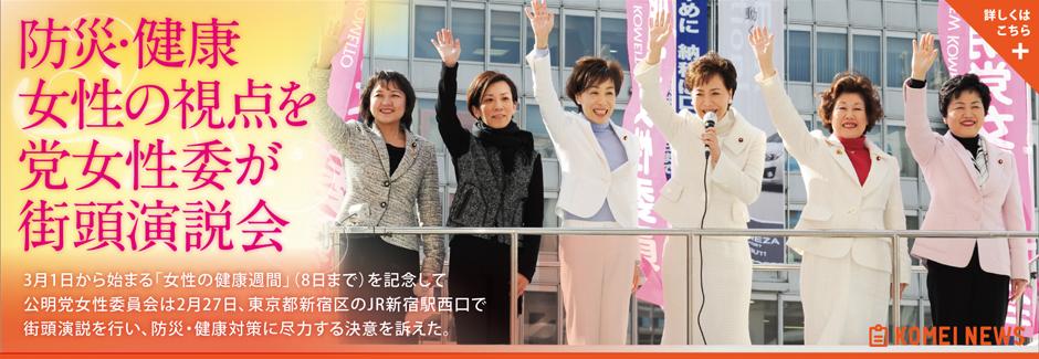 3月1日から始まる「女性の健康週間」(8日まで)を記念して公明党女性委員会は2月27日、東京都新宿区のJR新宿駅西口で街頭演説を行い、防災・健康対策に尽力する決意を訴えた。
