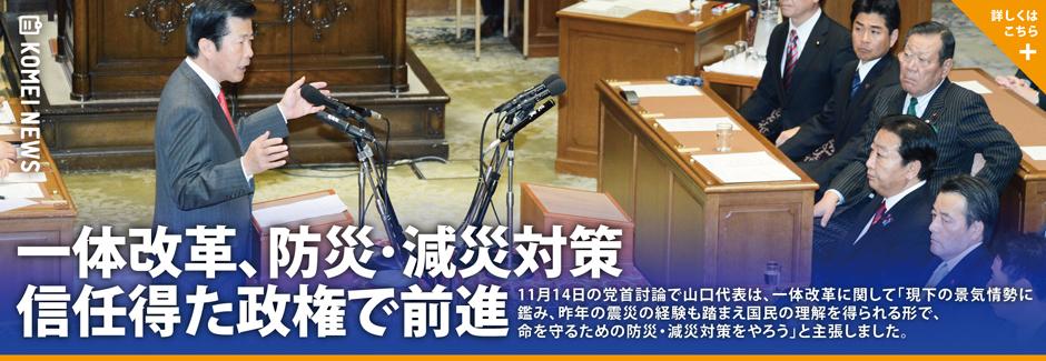 11月14日の党首討論で山口代表は、一体改革に関して「現下の景気情勢に鑑み、昨年の震災の経験も踏まえ国民の理解を得られる形で、命を守るための防災・減災対策をやろう」と主張しました。
