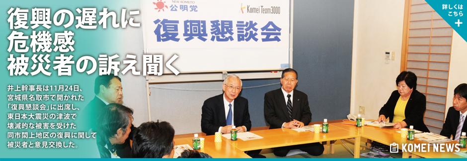 井上幹事長は11月24日、宮城県名取市で開かれた「復興懇談会」に出席し、東日本大震災の津波で壊滅的な被害を受けた同市閖上地区の復興に関して被災者と意見交換した。