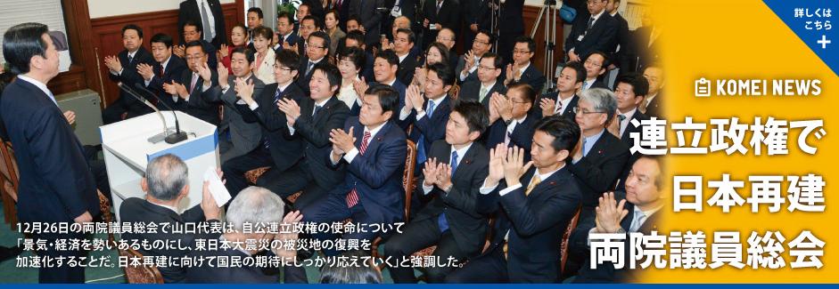12月26日の両院議員総会で山口代表は、自公連立政権の使命について「景気・経済を勢いあるものにし、東日本大震災の被災地の復興を加速化することだ。日本再建に向けて国民の期待にしっかり応えていく」と強調した。