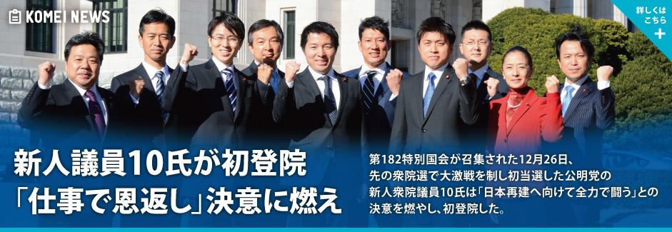 第182特別国会が召集された12月26日、先の衆院選で大激戦を制し初当選した公明党の新人衆院議員10氏は「日本再建へ向けて全力で闘う」との決意を燃やし、初登院した。