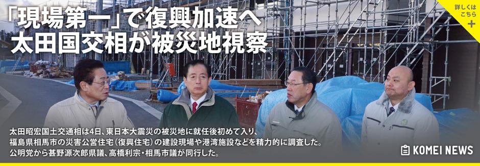 太田昭宏国土交通相は4日、東日本大震災の被災地に就任後初めて入り、福島県相馬市の災害公営住宅(復興住宅)の建設現場や港湾施設などを精力的に調査した。公明党から甚野源次郎県議、高橋利宗・相馬市議が同行した。